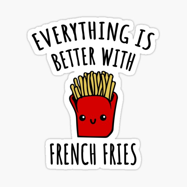 Everything Is Better With French Fries Sticker