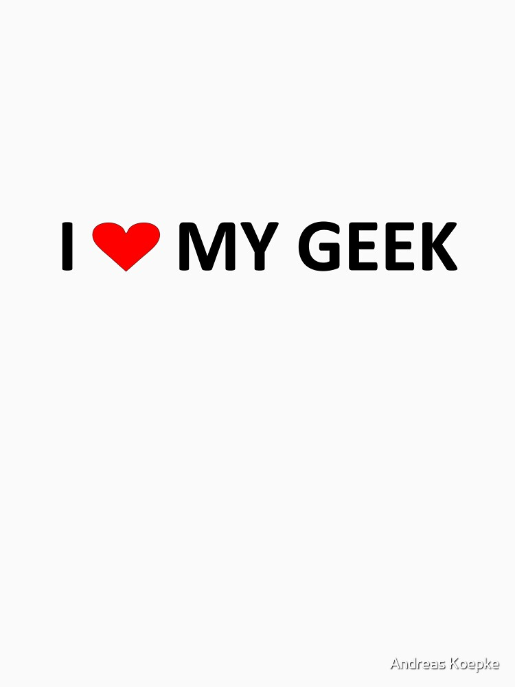 I love my geek - light tees by mistered