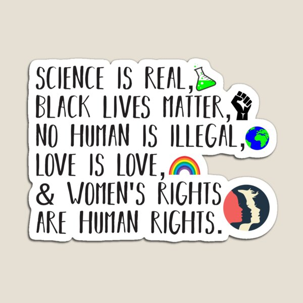 Science is real, no human is illegal, black lives matter, love is love, and womens rights are human rights Magnet