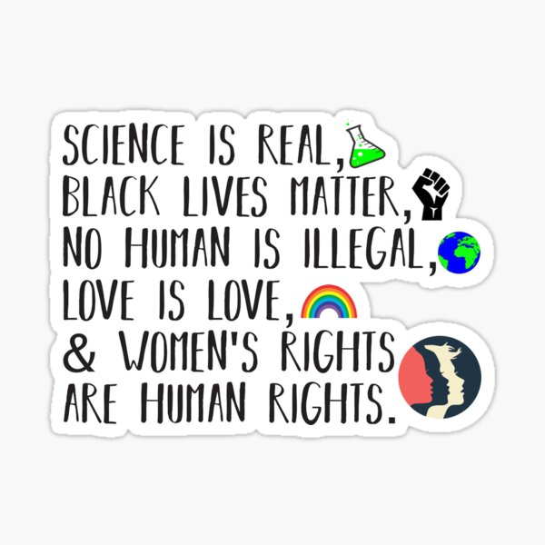 Science is real, no human is illegal, black lives matter, love is love, and womens rights are human rights Sticker