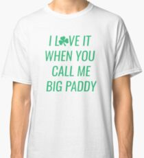 i love it when you call me big paddy Classic T-Shirt