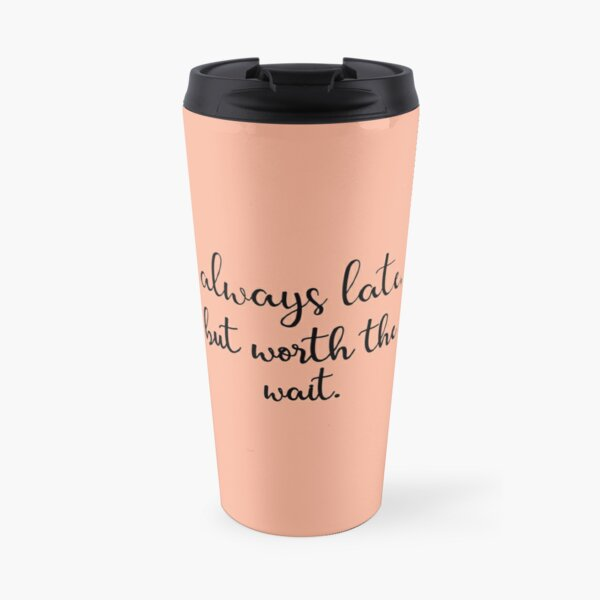 """Always late, but worth the wait"" Travel Mug"