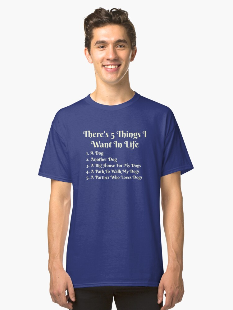 5 Things A Dog Lover Wants Classic T-Shirt Front