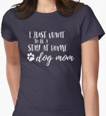 I Just Want To Be A Stay At Home Dog Mom Women's Fitted T-Shirt