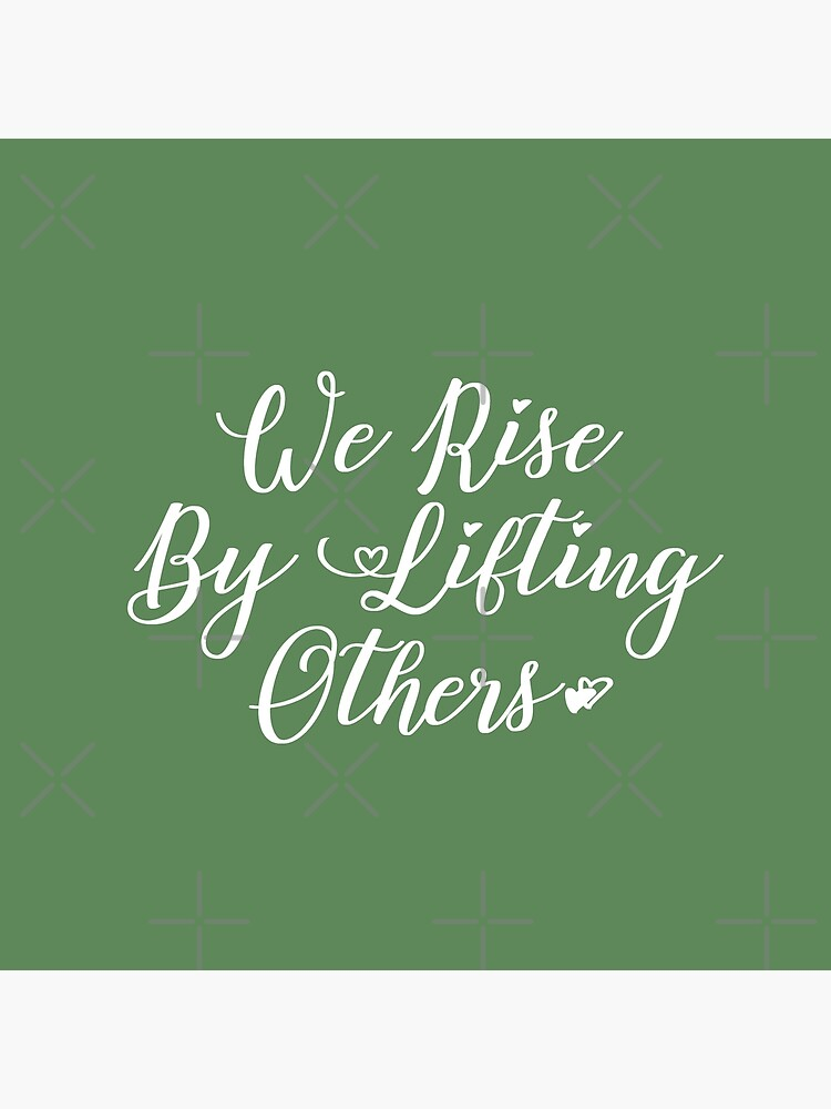 We Rise By Lifting Others by mothernatural