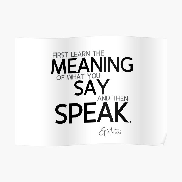 learn the meaning of what you say - epictetus Poster