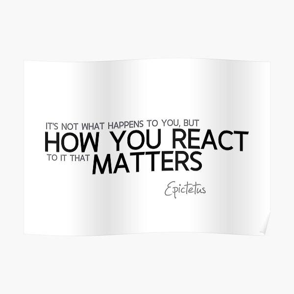 how you react matters - epictetus Poster