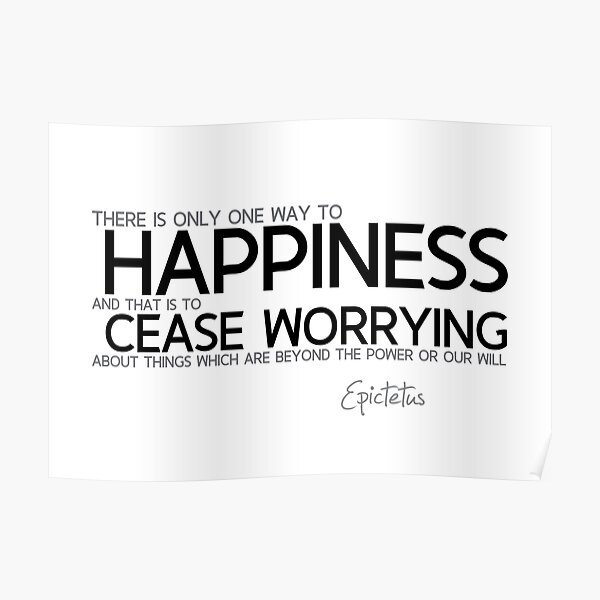 happiness is cease worrying - epictetus Poster