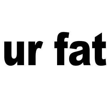 ur fat by scotter1995
