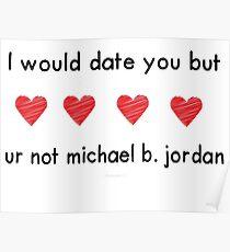 i would date you but ur not michael b jordan Poster
