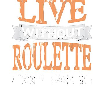 Live Without Roulette I Don't Think so! T-Shirt by jforsberg