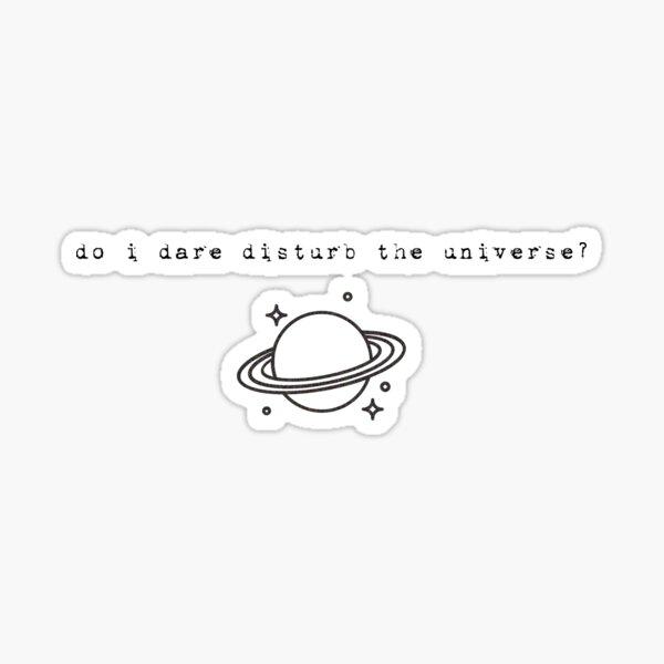 do i dare disturb the universe? by t.s. eliot Sticker