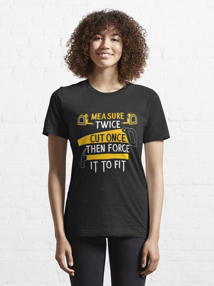 Alternate view of Measure Twice Cut Once Force It Fit - FunMeasure Twice Cut Once Force It To Fit - Funny Handyman Quotes Giftny Handyman Quotes Gift Essential T-Shirt