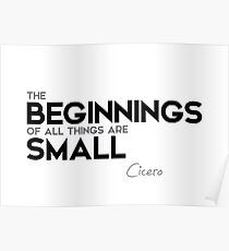 the beginnings of all things are small - cicero Poster