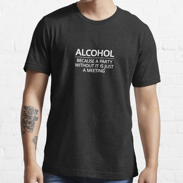 A Party Without Alcohol Is Just A Meeting Essential T-Shirt
