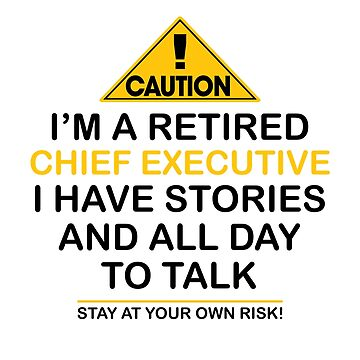 Caution I'm A Retired Chief Executive I Have Stories & All Day To Talk Stay At Your Own Risk! by onceproject