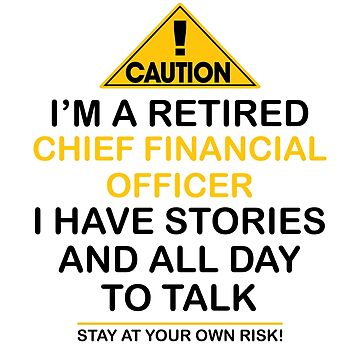 Caution I'm A Retired Chief Financial Officer I Have Stories & All Day To Talk Stay At Your Own Risk! by onceproject