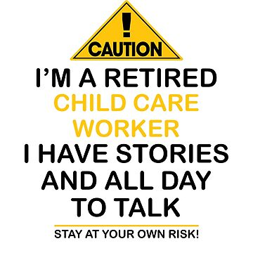 Caution I'm A Retired Child Care Worker I Have Stories & All Day To Talk Stay At Your Own Risk! by onceproject