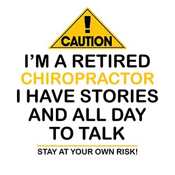 Caution I'm A Retired Chiropractor I Have Stories & All Day To Talk Stay At Your Own Risk! by onceproject