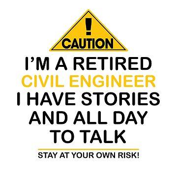 Caution I'm A Retired Civil Engineer I Have Stories & All Day To Talk Stay At Your Own Risk! by onceproject