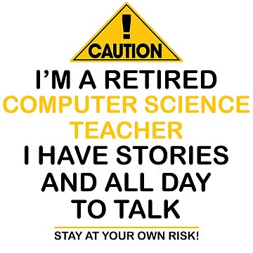Caution I'm A Retired Computer Science Teacher I Have Stories & All Day To Talk Stay At Your Own Risk! by onceproject