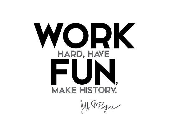 work hard have fun make history jeff bezos posters by razvandrc