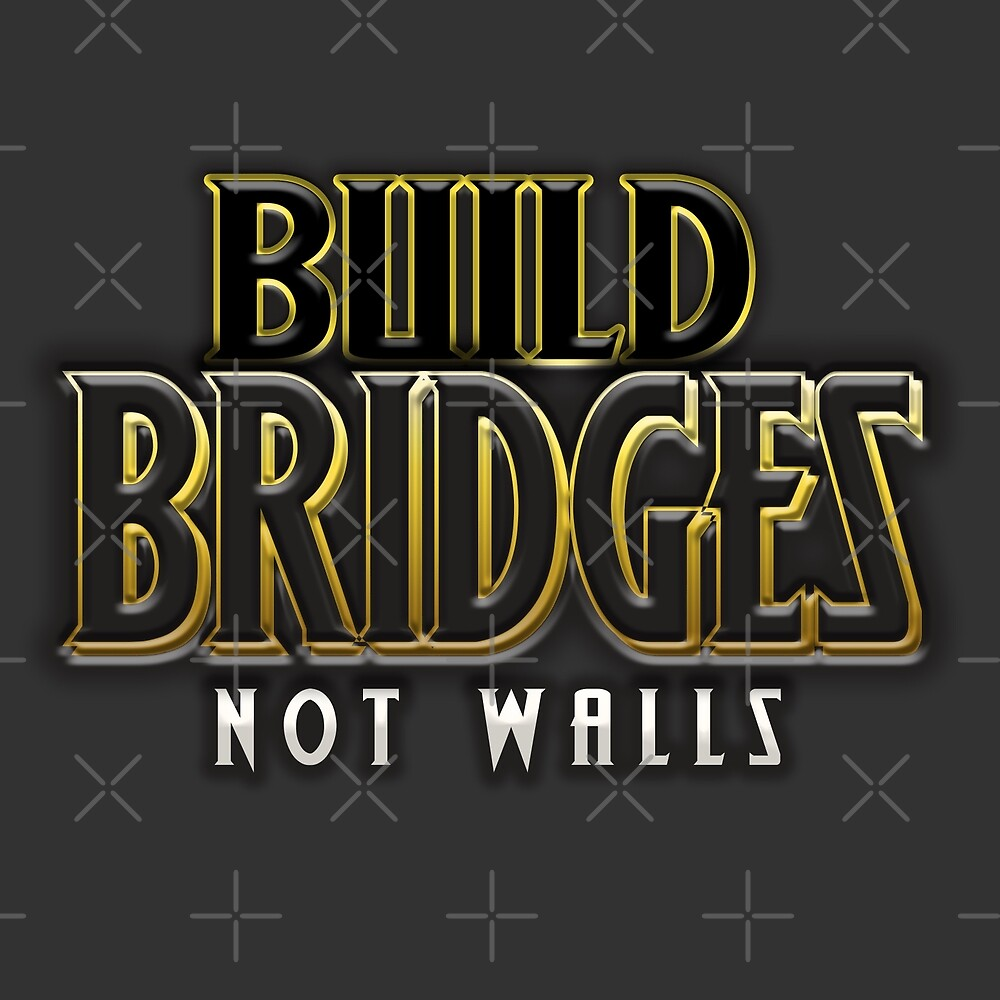 Build bridges not walls by themarvdesigns