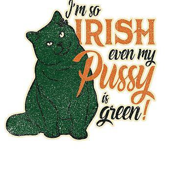 Funny I'm so Irish even my pussy is green by CatCrewsDesign
