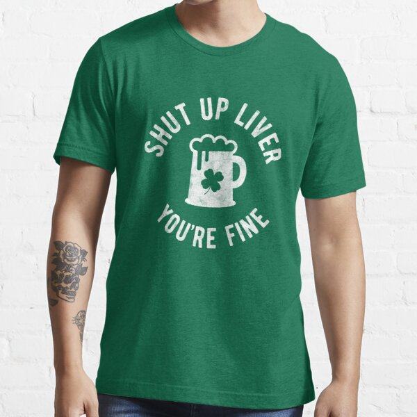 St Patrick's Day - Shut Up Liver You're Fine - Beer Drinking Essential T-Shirt