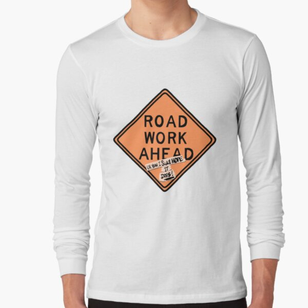 road work ahead?! um, yeah, i sure hope it does ! Long Sleeve T-Shirt