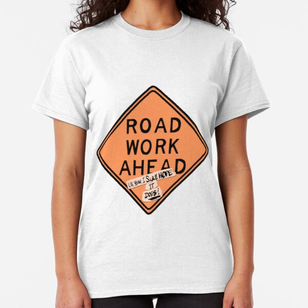 road work ahead?! um, yeah, i sure hope it does ! Classic T-Shirt