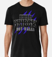 BUILD BRIDGES NOT WALLS 2.0 Men's Premium T-Shirt