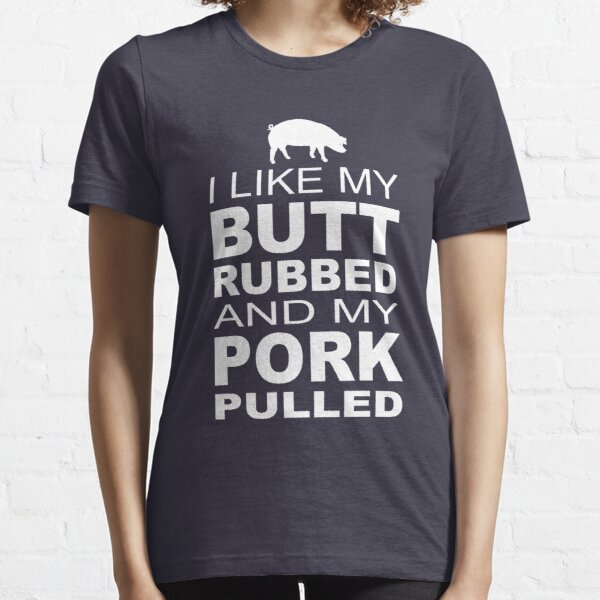 I like my butt rubbed and my pork pulled  Essential T-Shirt