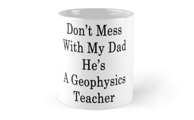 Don't Mess With My Dad He's A Geophysics Teacher by supernova23