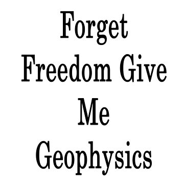 Forget Freedom Give Me Geophysics  by supernova23