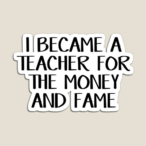 I became a teacher for the money and fame Magnet