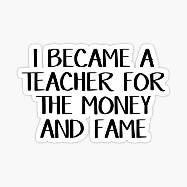 I became a teacher for the money and fame Sticker
