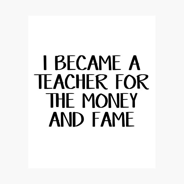 I became a teacher for the money and fame Photographic Print
