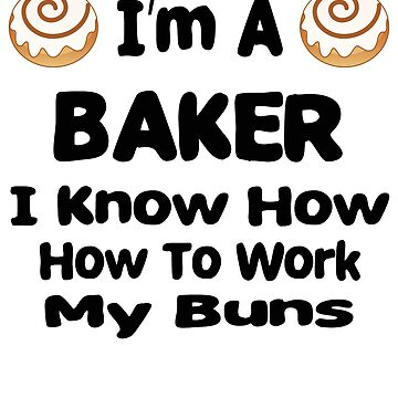 I'm A Baker I Know How To Work My Buns Design by PopsTees