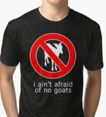 I Ain't Afraid of No Goats Tri-blend T-Shirt