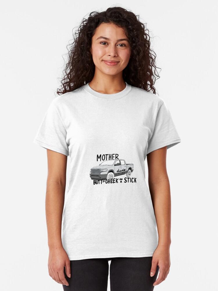 Alternate view of mother trucker dude, that hurt like a butt cheek on a stick! Classic T-Shirt