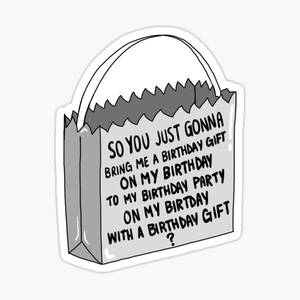 so you just gonna bring me a birthday gift on my birthday to my birthday party on my birthday with a birthday gift ? Sticker