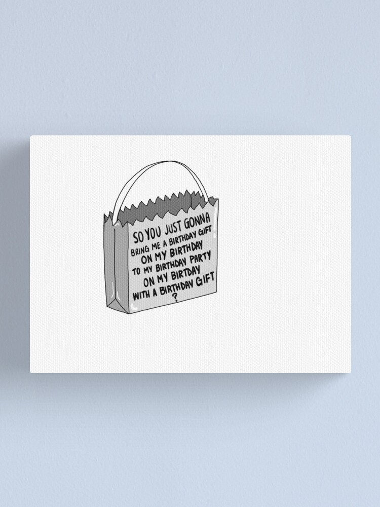 Alternate view of so you just gonna bring me a birthday gift on my birthday to my birthday party on my birthday with a birthday gift ? Canvas Print