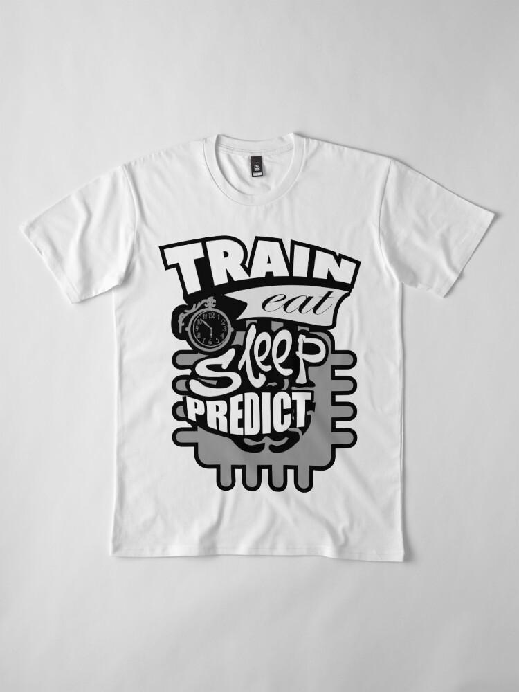 Alternate view of Machine Learning –Train Eat Sleep Predict Premium T-Shirt