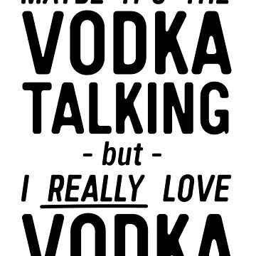 Maybe It's The Vodka Talking... by partyanimal