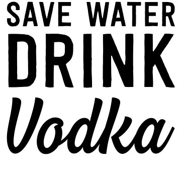 Save Water Drink Vodka by partyanimal