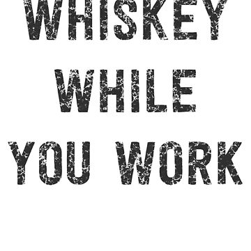 Whiskey While You Work by partyanimal