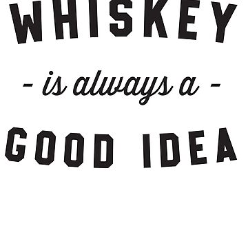 Whiskey Is Always A Good Idea by partyanimal