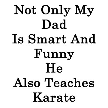 Not Only My Dad Is Smart And Funny He Also Teaches Karate  by supernova23