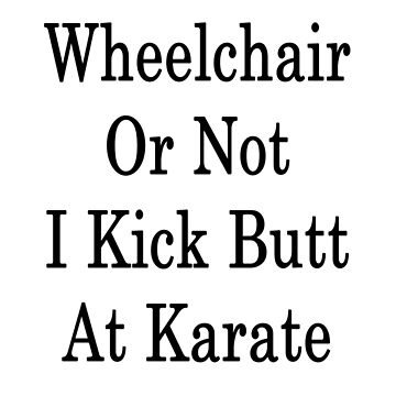 Wheelchair Or Not I Kick Butt At Karate  by supernova23